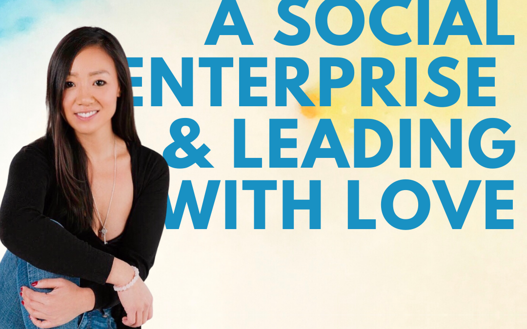 38 – Starting a Social Enterprise and Leading With Love w/ Amy Tung of I Am Love